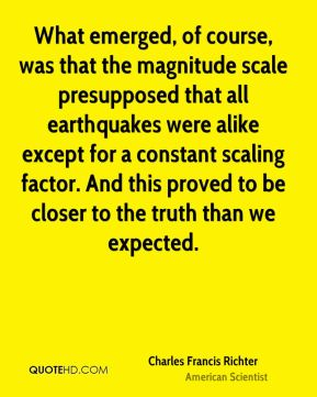 What emerged, of course, was that the magnitude scale presupposed that all earthquakes were alike except for a constant scaling factor. And this proved to be closer to the truth than we expected.