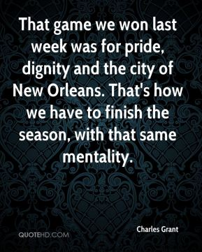 That game we won last week was for pride, dignity and the city of New Orleans. That's how we have to finish the season, with that same mentality.
