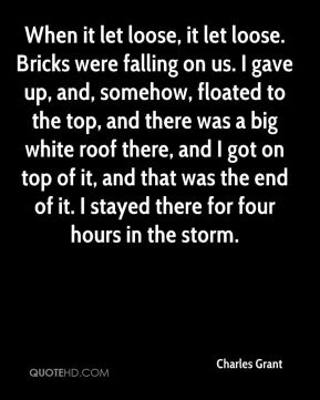 Charles Grant - When it let loose, it let loose. Bricks were falling on us. I gave up, and, somehow, floated to the top, and there was a big white roof there, and I got on top of it, and that was the end of it. I stayed there for four hours in the storm.