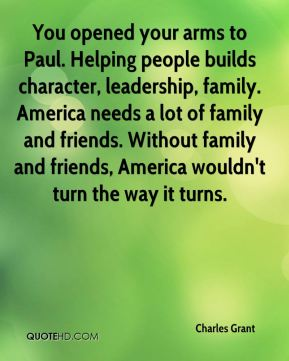 You opened your arms to Paul. Helping people builds character, leadership, family. America needs a lot of family and friends. Without family and friends, America wouldn't turn the way it turns.