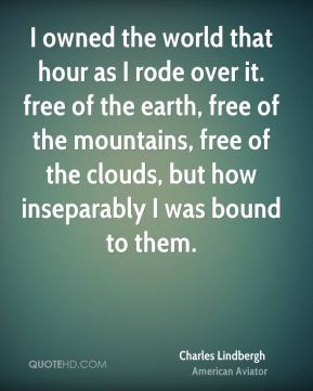 Charles Lindbergh - I owned the world that hour as I rode over it. free of the earth, free of the mountains, free of the clouds, but how inseparably I was bound to them.