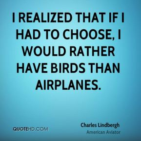 Charles Lindbergh - I realized that If I had to choose, I would rather have birds than airplanes.