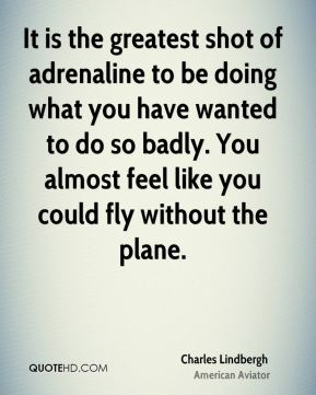 Charles Lindbergh - It is the greatest shot of adrenaline to be doing what you have wanted to do so badly. You almost feel like you could fly without the plane.