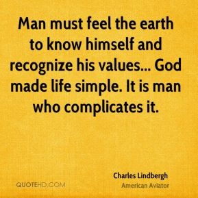 Charles Lindbergh - Man must feel the earth to know himself and recognize his values... God made life simple. It is man who complicates it.