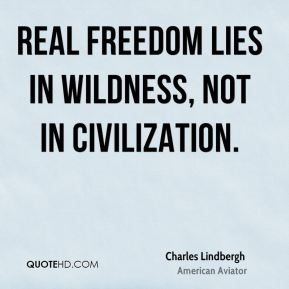 Real freedom lies in wildness, not in civilization.