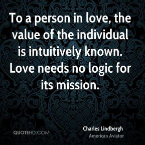 To a person in love, the value of the individual is intuitively known. Love needs no logic for its mission.