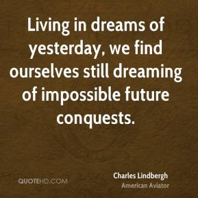 Charles Lindbergh - Living in dreams of yesterday, we find ourselves still dreaming of impossible future conquests.
