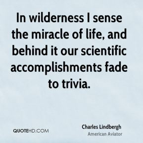Charles Lindbergh - In wilderness I sense the miracle of life, and behind it our scientific accomplishments fade to trivia.