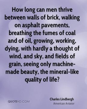 Charles Lindbergh - How long can men thrive between walls of brick, walking on asphalt pavements, breathing the fumes of coal and of oil, growing, working, dying, with hardly a thought of wind, and sky, and fields of grain, seeing only machine-made beauty, the mineral-like quality of life?