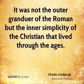 Charles Lindbergh - It was not the outer granduer of the Roman but the inner simplicity of the Christian that lived through the ages.