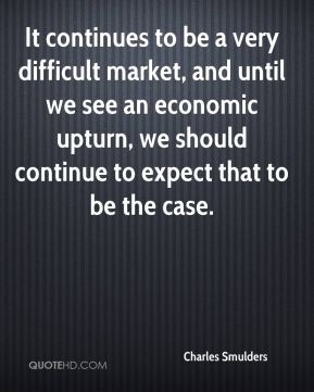 It continues to be a very difficult market, and until we see an economic upturn, we should continue to expect that to be the case.