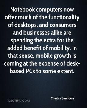 Charles Smulders - Notebook computers now offer much of the functionality of desktops, and consumers and businesses alike are spending the extra for the added benefit of mobility. In that sense, mobile growth is coming at the expense of desk-based PCs to some extent.