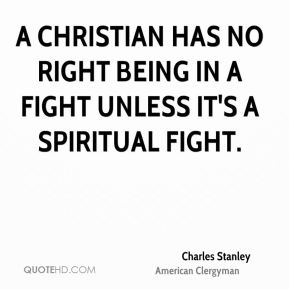 A Christian has no right being in a fight unless it's a spiritual fight.