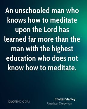 Charles Stanley - An unschooled man who knows how to meditate upon the Lord has learned far more than the man with the highest education who does not know how to meditate.
