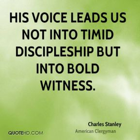 Charles Stanley - His voice leads us not into timid discipleship but into bold witness.
