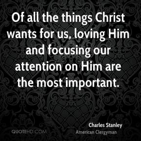 Of all the things Christ wants for us, loving Him and focusing our attention on Him are the most important.