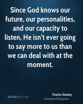 Charles Stanley - Since God knows our future, our personalities, and our capacity to listen, He isn't ever going to say more to us than we can deal with at the moment.