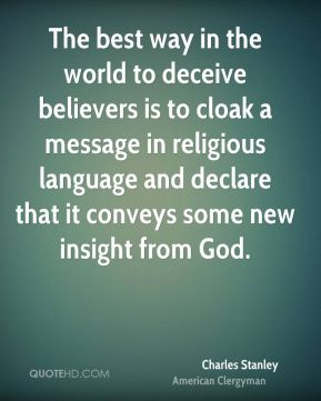 Charles Stanley - The best way in the world to deceive believers is to cloak a message in religious language and declare that it conveys some new insight from God.