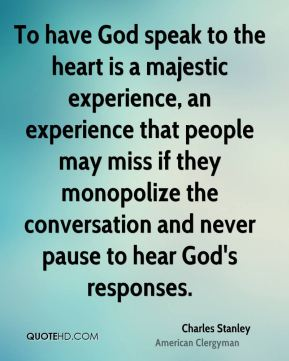 Charles Stanley - To have God speak to the heart is a majestic experience, an experience that people may miss if they monopolize the conversation and never pause to hear God's responses.