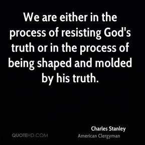 Charles Stanley - We are either in the process of resisting God's truth or in the process of being shaped and molded by his truth.