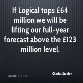 Charles Stanley - If Logical tops £64 million we will be lifting our full-year forecast above the £123 million level.