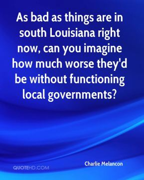 As bad as things are in south Louisiana right now, can you imagine how much worse they'd be without functioning local governments?