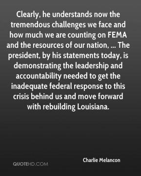 Clearly, he understands now the tremendous challenges we face and how much we are counting on FEMA and the resources of our nation, ... The president, by his statements today, is demonstrating the leadership and accountability needed to get the inadequate federal response to this crisis behind us and move forward with rebuilding Louisiana.