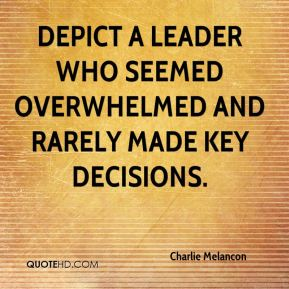 Charlie Melancon - depict a leader who seemed overwhelmed and rarely made key decisions.