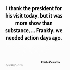 I thank the president for his visit today, but it was more show than substance, ... Frankly, we needed action days ago.