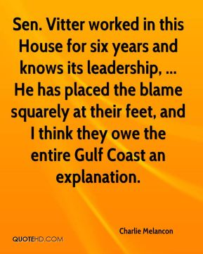 Sen. Vitter worked in this House for six years and knows its leadership, ... He has placed the blame squarely at their feet, and I think they owe the entire Gulf Coast an explanation.