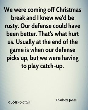 Charlotte Jones - We were coming off Christmas break and I knew we'd be rusty. Our defense could have been better. That's what hurt us. Usually at the end of the game is when our defense picks up, but we were having to play catch-up.