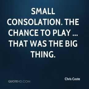 Chris Coste - Small consolation. The chance to play ... That was the big thing.