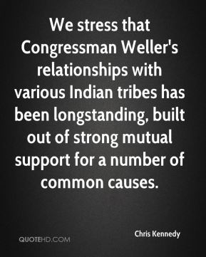 Chris Kennedy - We stress that Congressman Weller's relationships with various Indian tribes has been longstanding, built out of strong mutual support for a number of common causes.