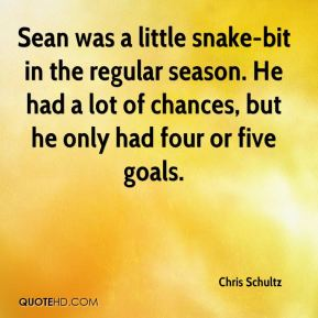 Chris Schultz - Sean was a little snake-bit in the regular season. He had a lot of chances, but he only had four or five goals.