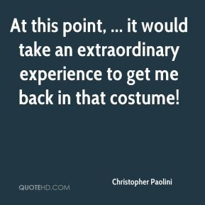 At this point, ... it would take an extraordinary experience to get me back in that costume!