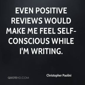 Even positive reviews would make me feel self-conscious while I'm writing.