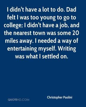 I didn't have a lot to do. Dad felt I was too young to go to college; I didn't have a job, and the nearest town was some 20 miles away. I needed a way of entertaining myself. Writing was what I settled on.