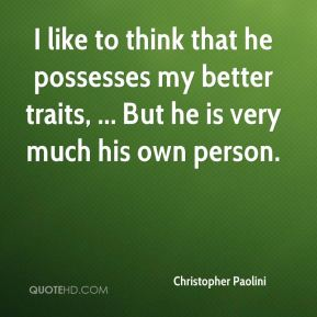 I like to think that he possesses my better traits, ... But he is very much his own person.
