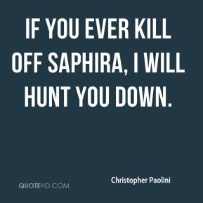If you ever kill off Saphira, I will hunt you down.