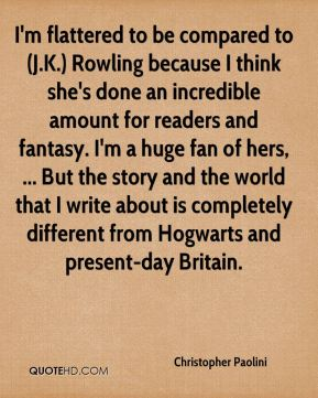 Christopher Paolini - I'm flattered to be compared to (J.K.) Rowling because I think she's done an incredible amount for readers and fantasy. I'm a huge fan of hers, ... But the story and the world that I write about is completely different from Hogwarts and present-day Britain.