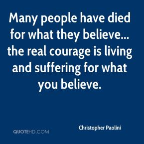 Many people have died for what they believe... the real courage is living and suffering for what you believe.