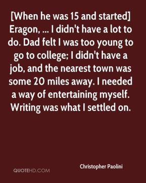 [When he was 15 and started] Eragon, ... I didn't have a lot to do. Dad felt I was too young to go to college; I didn't have a job, and the nearest town was some 20 miles away. I needed a way of entertaining myself. Writing was what I settled on.
