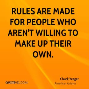 Chuck Yeager - Rules are made for people who aren't willing to make up their own.
