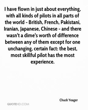 I have flown in just about everything, with all kinds of pilots in all parts of the world - British, French, Pakistani, Iranian, Japanese, Chinese - and there wasn't a dime's worth of difference between any of them except for one unchanging, certain fact: the best, most skillful pilot has the most experience.