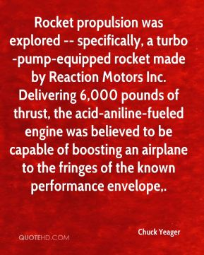 Chuck Yeager - Rocket propulsion was explored -- specifically, a turbo-pump-equipped rocket made by Reaction Motors Inc. Delivering 6,000 pounds of thrust, the acid-aniline-fueled engine was believed to be capable of boosting an airplane to the fringes of the known performance envelope.