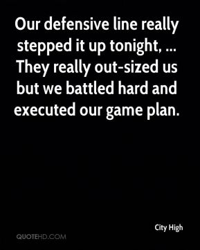 City High - Our defensive line really stepped it up tonight, ... They really out-sized us but we battled hard and executed our game plan.