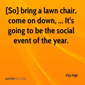 City High - [So] bring a lawn chair, come on down, ... It's going to be the social event of the year.