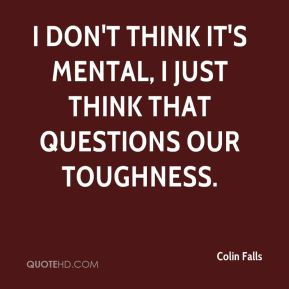 Colin Falls - I don't think it's mental, I just think that questions our toughness.