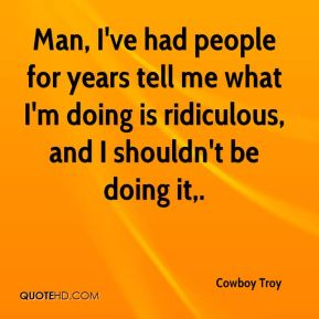 Cowboy Troy - Man, I've had people for years tell me what I'm doing is ridiculous, and I shouldn't be doing it.