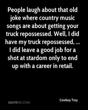 Cowboy Troy - People laugh about that old joke where country music songs are about getting your truck repossessed. Well, I did have my truck repossessed, ... I did leave a good job for a shot at stardom only to end up with a career in retail.